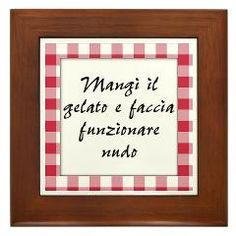 Mangi il gelato e faccia funzionare nudo is an Italian saying that means Eat Ice Cream and Run Naked