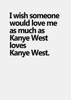 I wish someone would love me as much as Kanye west loves Kanye west