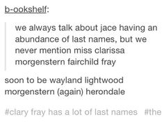 Clary and her last names.. Clarissa Morgentern Fairchild Fray Wayland Lightwood Morgenstern (again) Herondale