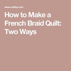 How to Make a French Braid Quilt: Two Ways