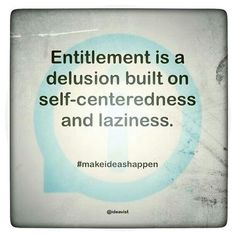 Entitlement is a delusion built on self-centeredness and laziness. This is true with people who think they have done so much for there family and then up and leave them behind. Entitlement Quotes, Sense Of Entitlement, Great Quotes, Quotes To Live By, Funny Quotes, Inspirational Quotes, Motivational Sayings, Truth Quotes, Awesome Quotes