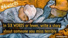 In SIX WORDS or fewer, write a story about someone you miss terribly.