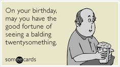 On your birthday, may you have the good fortune of seeing a balding twentysomething.