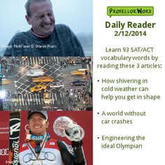 Learn 93 vocabulary words with 3 articles: how shivering in cold weather can help you get in shape, a world without car crashes, and engineering the ideal Olympian. http://www.professorword.com/blog/2014/02/12/daily-reader-edition-308