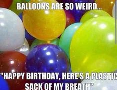 """Hahha never thought of balloons that way """" happy birthday here's a plastic sack of my breath"""" lol Can't Stop Laughing, Laughing So Hard, I Love To Laugh, Make You Smile, Smile Smile, Funny Quotes, Funny Memes, It's Funny, That's Hilarious"""
