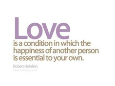 Love is a condition which the happiness of another person is essential to your own