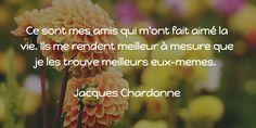 Ce sont mes amis qui m'ont fait aimé la vie. Ils me rendent meilleur à mesure que je les trouve meilleurs eux-mêmes.   Jacques Chardonne Love Life