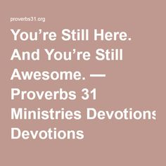 You're Still Here. And You're Still Awesome. — Proverbs 31 Ministries Devotions