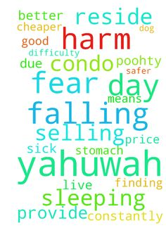 Yahuwah I am in fear every day of harm falling upon - Yahuwah I am in fear every day of harm falling upon myself, A and our dog Poohty were we reside. I am constantly sick in my stomach and have difficulty sleeping due to it. Please Yahuwah provide us with the means of selling the condo for a good price and finding a better and safer place to live which is cheaper. In the name of Yahushua I Pray, Amen Posted at: https://prayerrequest.com/t/IdR #pray #prayer #request #prayerrequest