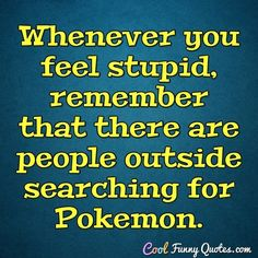Whenever you feel stupid, remember that there are people outside searching for Pokemon. #coolfunnyquotes