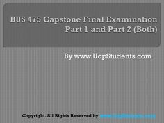 http://uopstudents.com/ Bus 475 Capstone Final Exam Part 1 and 2 There will be Final Exam BUS 475 that will cover all topics taught for the course and solutions will also be provided