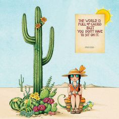 The world is full of cactus but you see not have to sit on it.