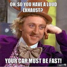 OH, SO YOU HAVE A LOUD EXHAUST?, YOUR CAR MUST BE FAST!