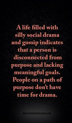small town quote A life filled with silly social drama and gossip indicates that a person is disconnected from purpose and lacking meaningful goals. People on a path of purpose don't have time for drama. True Quotes, Motivational Quotes, Funny Quotes, Inspirational Quotes, Gossip Quotes, Quotes About Gossip, Mantra, Deep, Have Time