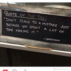"""Don't cling to a mistake just because you spent a lot of time making it."" ~Author Unknown"