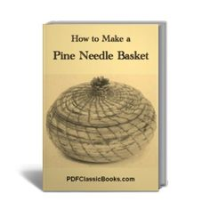 How to Make a Pine Needle Basket - Basket Making & Basketry - Crafts & Hobbies - PDF Classic Books
