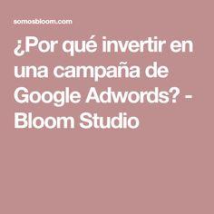 ¿Por qué invertir en una campaña de Google Adwords? - Bloom Studio