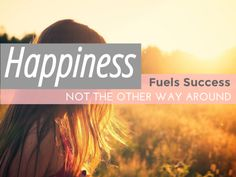 Happiness fuels success, not the other way around.