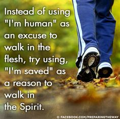 """Instead of using """"I'm human"""" as an excuse to walk in the flesh, try using """"I'm saved"""" as a reason to walk in the spirit."""""""