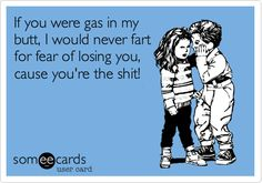 If you were gas in my butt, I would never fart for fear of losing you, cause you're the shit!