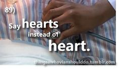Things a Whovian should do: refer to your heart in plurals.  Submitted by askaklingon.
