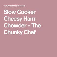 Slow Cooker Cheesy Ham Chowder – The Chunky Chef