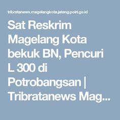 Sat Reskrim Magelang Kota bekuk BN, Pencuri L 300 di Potrobangsan | Tribratanews Magelang Kota Polda Jateng
