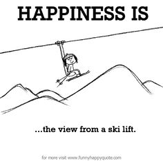 Happiness is, the view from a ski lift. - Funny Happy Quote