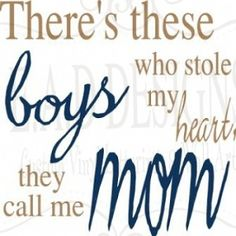 """There's these BOYS who stole my heart they call me MOM"""