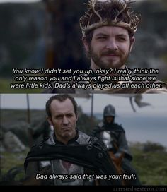 Arrested Westeros. Michael: You know I didn't set you up, okay? I really think the only reason you and I always fight is that since we were little kids, Dad's always played us off each other. GOB.: Dad always said that was your fault.  The One Where They Build A House - 2x02