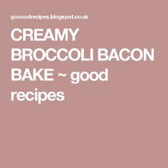 CREAMY BROCCOLI BACON BAKE ~ good recipes