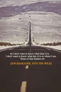 """""""I don't want to know what time it is. I don't want to know what day it is or where I am none of that matters"""". - Jon Krakauer (Into the Wild)"""