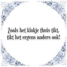 Zoals het klokje thuis tikt, tikt het ergens anders ook - Bekijk of bestel deze Tegel nu op Tegelspreuken.nl