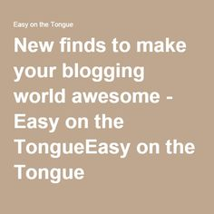 New finds to make your blogging world awesome - Easy on the TongueEasy on the Tongue