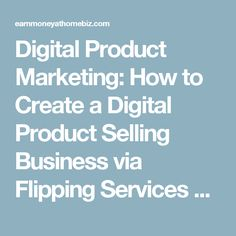 Digital Product Marketing: How to Create a Digital Product Selling Business via Flipping Services & Product Launch Affiliate Marketing – Earn Money At Home Biz