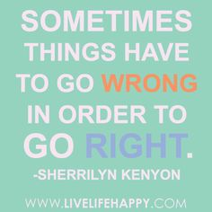 Sometimes things have to go wrong in order to go right.