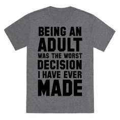 "This funny adulting shirt reads, "" Being An Adult Was The Worst Decision I Have Ever Made"" and is perfect for anyone who just can't accept the fact that they are an adult and have adult responsibilities! Show off your disgust for adulthood with this funny tee!"