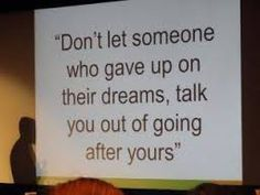 Don't let someone who gave up on their dreams, talk you out of going after yours! - zig ziglar