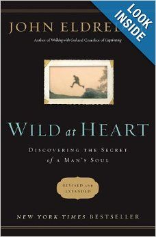 Wild at Heart Revised & Updated: Discovering the Secret of a Man's Soul: John Eldredge: 9781400200399: Amazon.com: Books