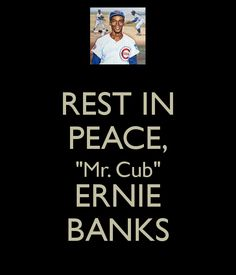 "REST IN PEACE, ""Mr. Cub"" ERNIE BANKS"