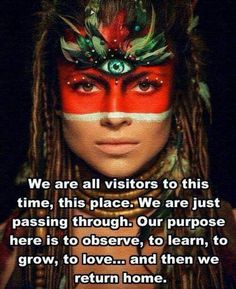 We are all visitors to this time, this place. We are just passing through. Our purpose here is to observe, to learn, to grow, to love...and then we return home.