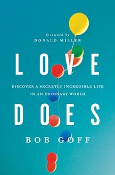 Love Does : Discover a Secretly Incredible Life in an Ordinary World by Bob Goff. Light and fun, unique and profound, the lessons drawn from Bob's life and attitude just might inspire you to be secretly incredible, too.