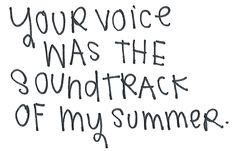 your voice was the soundtrack of my summer.