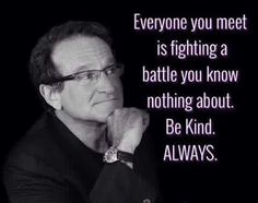 Be kind always-Robin Williams Wise Quotes, Quotable Quotes, Great Quotes, Words Quotes, Quotes To Live By, Motivational Quotes, Inspirational Quotes, Sayings, Crush Quotes