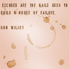 """Excuses are the nails used to build a house of failure.""    Don Wilder    #quotes #qotd #qod #motivation"