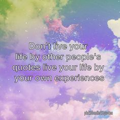 Don't live your life by other people's quotes live your life by your own experiences