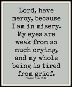 I'm tired of the grief of being lonely and my heartache, so have mercy on me Lord!
