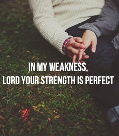 In my weakness, Lord, your strength is make perfect.