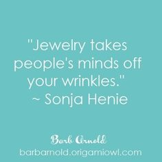 """Jewelry takes people's minds off your wrinkles."""