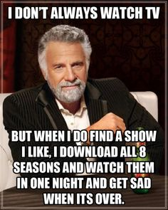 """I don't always watch TV ... But when I do I find a show I like, I download all 8 seasons and watch them in one night and get sad when it's over."" (The Most Interesting Man in the World meme)"